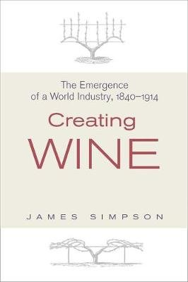 Creating Wine - The Emergence of a World Industry, 1840-1914 (Hardcover): James Simpson