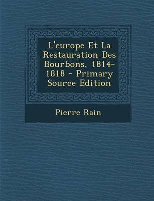 L'Europe Et La Restauration Des Bourbons, 1814-1818 (French, Paperback, Primary Source): Pierre Rain