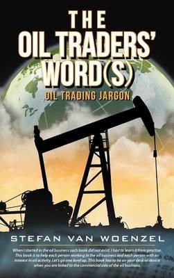 The Oil Traders' Word(s) - Oil Trading Jargon (Hardcover): Stefan Van Woenzel