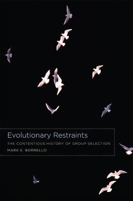 Evolutionary Restraints - The Contentious History of Group Selection (Paperback): Mark E Borrello