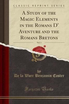 A Study of the Magic Elements in the Romans D' Aventure and the Romans Bretons, Vol. 1 (Classic Reprint) (Paperback): De...
