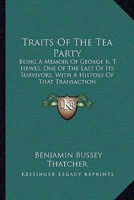 Traits of the Tea Party - Being a Memoir of George R. T. Hewes, One of the Last of Its Survivors, with a History of That...