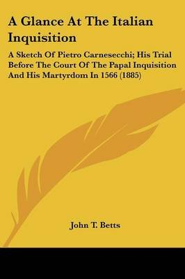 A Glance at the Italian Inquisition - A Sketch of Pietro Carnesecchi; His Trial Before the Court of the Papal Inquisition and...