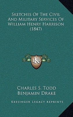 Sketches of the Civil and Military Services of William Henry Harrison (1847) (Hardcover): Charles S. Todd, Benjamin Drake