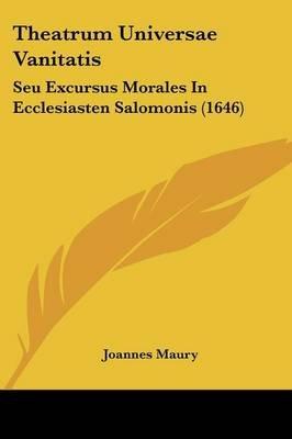 Theatrum Universae Vanitatis - Seu Excursus Morales in Ecclesiasten Salomonis (1646) (English, Latin, Paperback): Joannes Maury