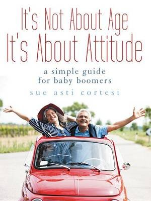 It's Not about Age, It's about Attitude - A Simple Guide for Baby Boomers (Electronic book text): Sue Asti Cortesi