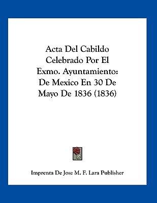ACTA del Cabildo Celebrado Por El Exmo. Ayuntamiento - de Mexico En 30 de Mayo de 1836 (1836) (Spanish, Paperback): Imprenta De...