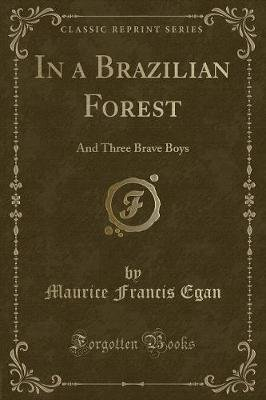 In a Brazilian Forest - And Three Brave Boys (Classic Reprint) (Paperback): Maurice Francis Egan