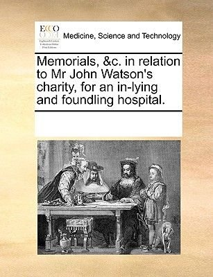 Memorials, &c. in Relation to MR John Watson's Charity, for an In-Lying and Foundling Hospital (Paperback): Multiple...