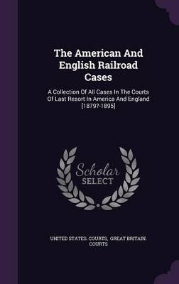The American and English Railroad Cases - A Collection of All Cases in the Courts of Last Resort in America and England...