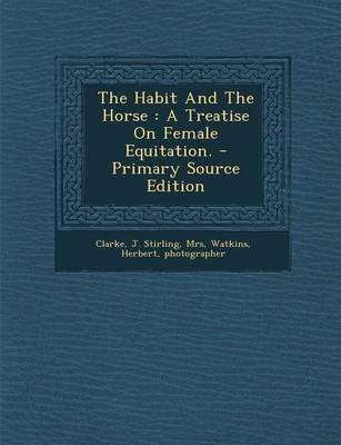 The Habit and the Horse - A Treatise on Female Equitation. (Paperback): J Stirling Mrs Clarke