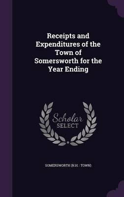 Receipts and Expenditures of the Town of Somersworth for the Year Ending (Hardcover): Somersworth Somersworth