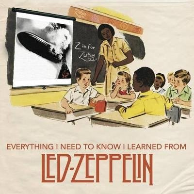 Everything I Need to Know I Learned from Led Zeppelin - Classic Rock Wisdom from the Greatest Band of All Time (Hardcover):...