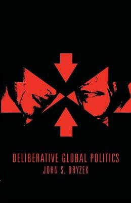 Deliberative Global Politics - Discourse and Democracy in a Divided World (Paperback): John S. Dryzek