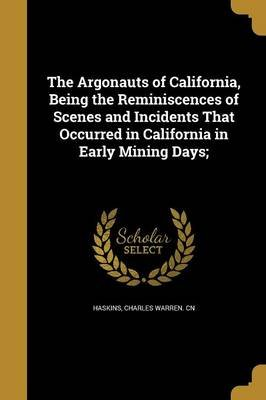 The Argonauts of California, Being the Reminiscences of Scenes and Incidents That Occurred in California in Early Mining Days;...