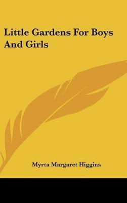 Little Gardens for Boys and Girls (Hardcover): Myrta Margaret Higgins