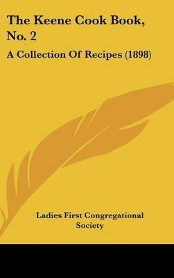 The Keene Cook Book, No. 2 - A Collection of Recipes (1898) (Hardcover): First Congregational Society Ladies First...