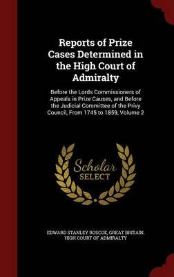 Reports of Prize Cases Determined in the High Court of Admiralty - Before the Lords Commissioners of Appeals in Prize Causes,...
