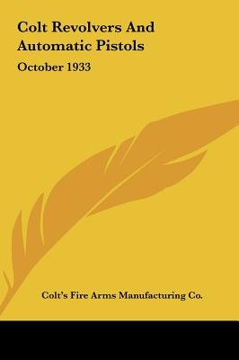 Colt Revolvers and Automatic Pistols - October 1933 (Hardcover): Fire Arms Manufacturing Co Colt's Fire Arms Manufacturing...