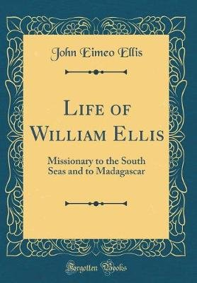 Life of William Ellis - Missionary to the South Seas and to Madagascar (Classic Reprint) (Hardcover): John Eimeo Ellis