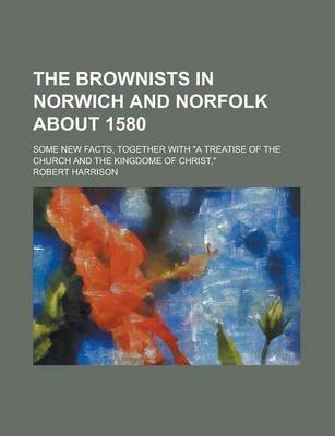 "The Brownists in Norwich and Norfolk about 1580; Some New Facts, Together with ""A Treatise of the Church and the Kingdome of..."