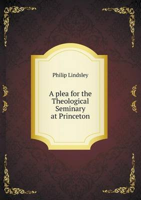 A Plea for the Theological Seminary at Princeton (Paperback): Philip Lindsley