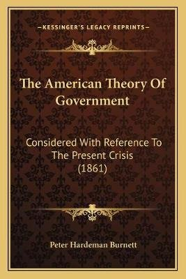 The American Theory Of Government - Considered With Reference To The Present Crisis (1861) (Paperback): Peter Hardeman Burnett