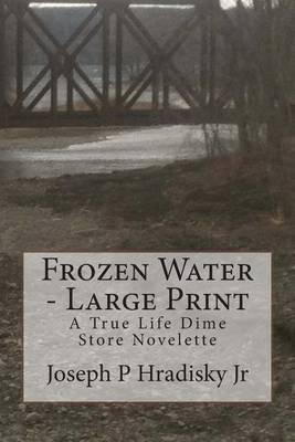 Frozen Water - Large Print - A True Life Dime Store Novelette (Large print, Paperback, large type edition): Joseph P Hradisky