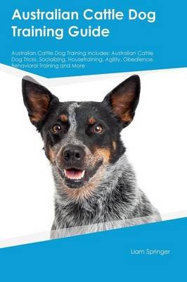 Australian Cattle Dog Training Guide Australian Cattle Dog Training Includes - Australian Cattle Dog Tricks, Socializing,...