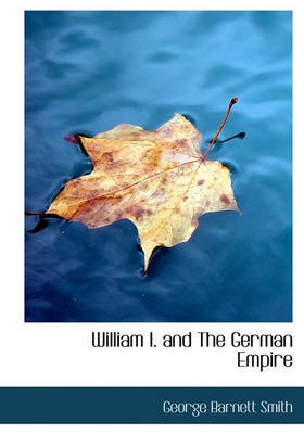 William I. and the German Empire (Hardcover): George Barnett Smith