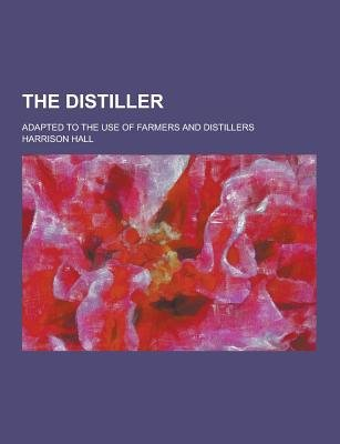 The Distiller; Adapted to the Use of Farmers and Distillers (Paperback): Harrison Hall