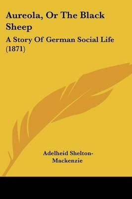 Aureola, Or The Black Sheep - A Story Of German Social Life (1871) (Paperback): Adelheid Shelton-Mackenzie