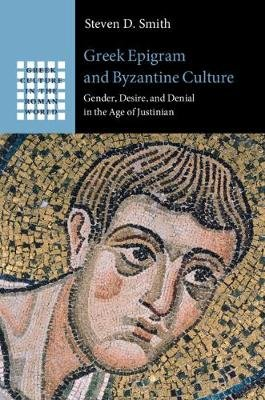 Greek Epigram and Byzantine Culture - Gender, Desire, and Denial in the Age of Justinian (Hardcover): Steven D. Smith