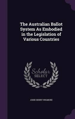 The Australian Ballot System as Embodied in the Legislation of Various Countries (Hardcover): John Henry Wigmore