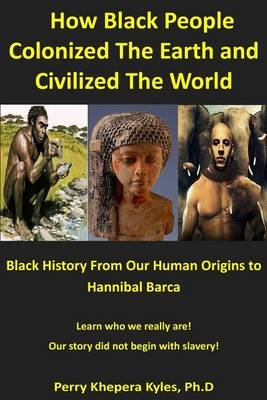 How Black People Colonized the Earth and Civilized the World - Black History from Our Human Origins to Hannibal Barca...