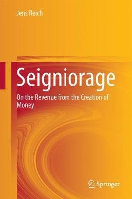 Seigniorage - On the Revenue from the Creation of Money (Hardcover, 1st ed. 2017): Jens Reich