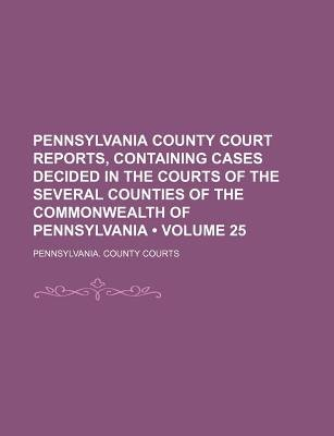 Pennsylvania County Court Reports, Containing Cases Decided in the Courts of the Several Counties of the Commonwealth of...