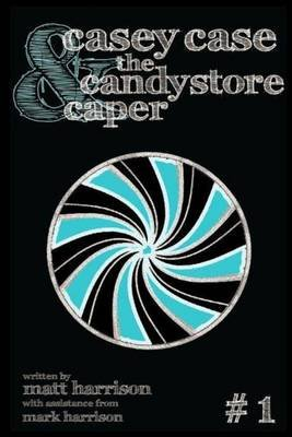 Casey Case and the Candy Store Caper (Paperback): Mark Harrison, Matthew Harrison