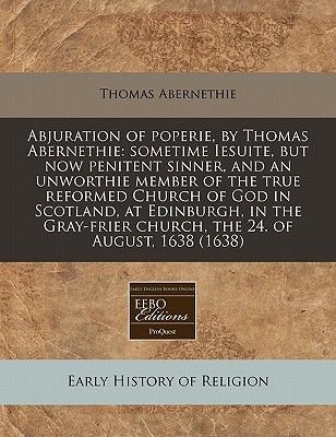 Abjuration of Poperie, by Thomas Abernethie - Sometime Iesuite, But Now Penitent Sinner, and an Unworthie Member of the True...