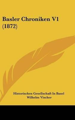 Basler Chroniken V1 (1872) (English, German, Hardcover): Gesellschaft In Basel Historischen Gesellschaft in Basel, Wilhelm...