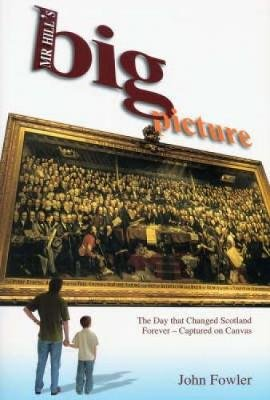 Mr Hill's Big Picture - The Day That Changed Scotland Forever - Captured on Canvas (Paperback): John Fowler