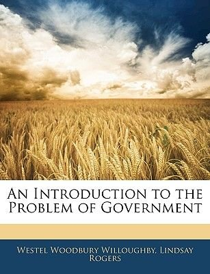 An Introduction to the Problem of Government (Paperback): Westel Woodbury Willoughby, Lindsay Rogers