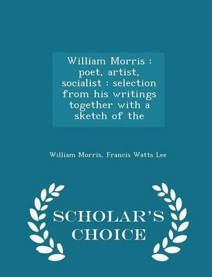 William Morris - Poet, Artist, Socialist: Selection from His Writings Together with a Sketch of the - Scholar's Choice...