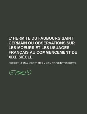 L' Hermite Du Faubourg Saint Germain Ou Observations Sur Les Moeurs Et Les Usuages Francais Au Commencement de Xixe Siecle...