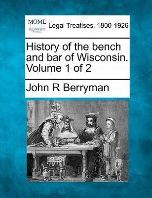 History of the Bench and Bar of Wisconsin. Volume 1 of 2 (Paperback): John R. Berryman