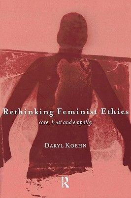 Rethinking Feminist Ethics - Care, Trust and Empathy (Paperback, New): Daryl Koehn