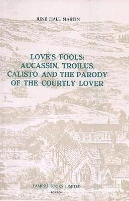 Love`s Fools:  Aucassin, Troilus, Calisto and the Parody of the Courtly Lover (Paperback): June Hall Martin