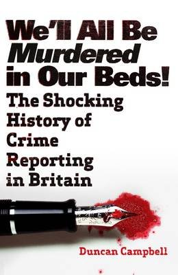 We'll All be Murdered in Our Beds! - The Shocking History of Crime Reporting in Britain (Paperback): Duncan Campbell