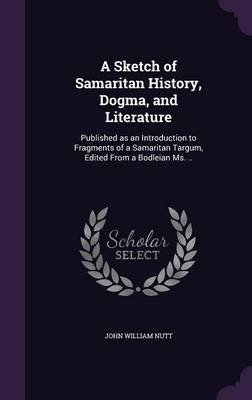 A Sketch of Samaritan History, Dogma, and Literature - Published as an Introduction to Fragments of a Samaritan Targum, Edited...