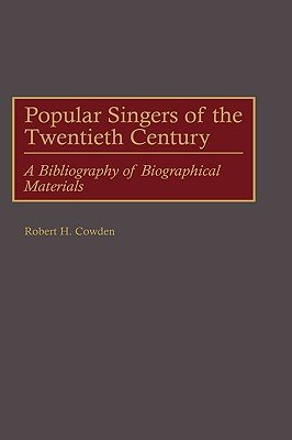 Popular Singers of the Twentieth Century - A Bibliography of Biographical Materials (Hardcover, New): Robert H. Cowden